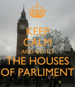 Poster: KEEP CALM AND GO TO THE HOUSES OF PARLIMENT
