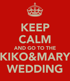 Poster: KEEP CALM AND GO TO THE KIKO&MARY WEDDING
