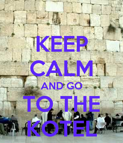 Poster: KEEP CALM AND GO TO THE KOTEL
