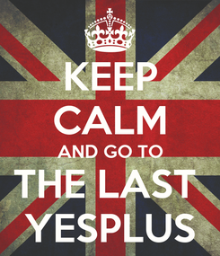 Poster: KEEP CALM AND GO TO THE LAST  YESPLUS