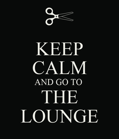 Poster: KEEP CALM AND GO TO  THE LOUNGE