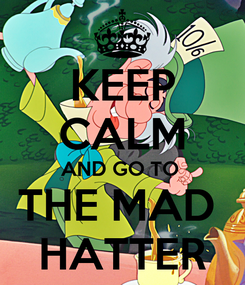 Poster: KEEP CALM AND GO TO  THE MAD  HATTER