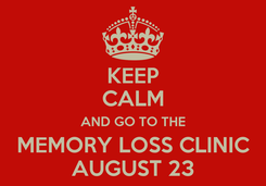 Poster: KEEP CALM AND GO TO THE MEMORY LOSS CLINIC AUGUST 23