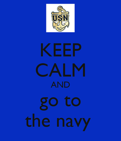 Poster: KEEP CALM AND go to the navy