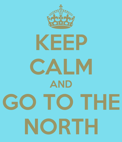 Poster: KEEP CALM AND GO TO THE NORTH
