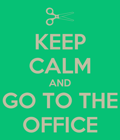 Poster: KEEP CALM AND GO TO THE OFFICE