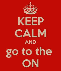 Poster: KEEP CALM AND go to the  ON
