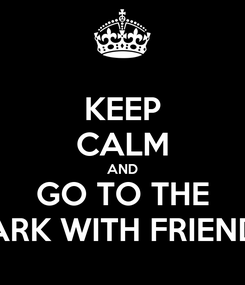 Poster: KEEP CALM AND GO TO THE PARK WITH FRIENDS