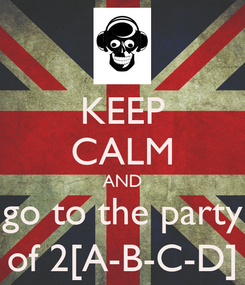 Poster: KEEP CALM AND go to the party of 2[A-B-C-D]