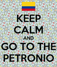 Poster: KEEP CALM AND GO TO THE PETRONIO
