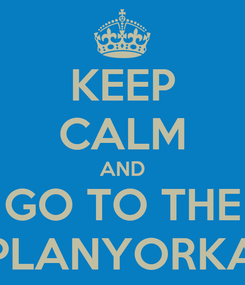 Poster: KEEP CALM AND GO TO THE PLANYORKA
