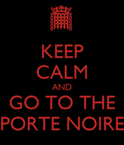 Poster: KEEP CALM AND GO TO THE PORTE NOIRE