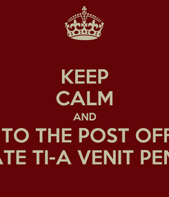 Poster: KEEP CALM AND GO TO THE POST OFFICE POATE TI-A VENIT PENSIA