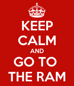 Poster: KEEP CALM AND GO TO  THE RAM