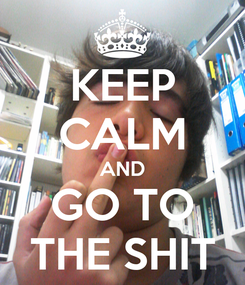 Poster: KEEP CALM AND GO TO THE SHIT