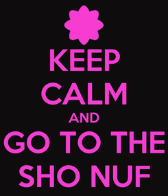 Poster: KEEP CALM AND GO TO THE SHO NUF