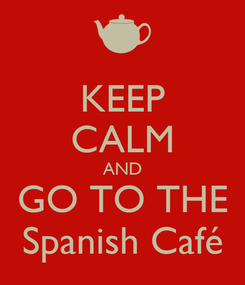 Poster: KEEP CALM AND GO TO THE Spanish Café