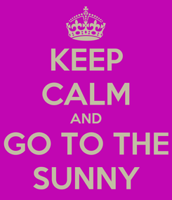Poster: KEEP CALM AND GO TO THE SUNNY