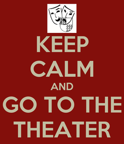 Poster: KEEP CALM AND GO TO THE THEATER
