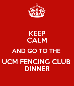Poster: KEEP CALM AND GO TO THE  UCM FENCING CLUB  DINNER