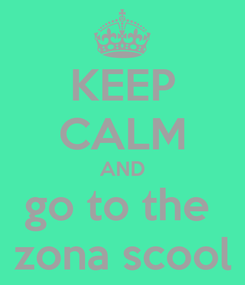 Poster: KEEP CALM AND go to the  zona scool