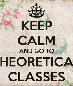 Poster: KEEP CALM AND GO TO THEORETICAL CLASSES