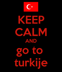 Poster: KEEP CALM AND go to  turkije