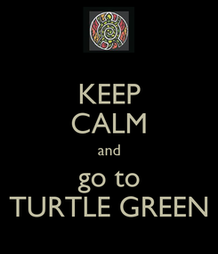 Poster: KEEP CALM and go to TURTLE GREEN