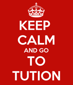 Poster: KEEP  CALM AND GO TO TUTION