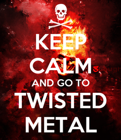 Poster: KEEP CALM AND GO TO TWISTED METAL