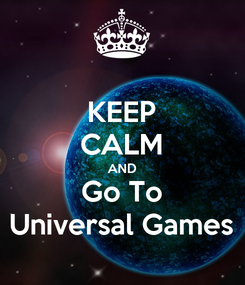 Poster: KEEP CALM AND Go To Universal Games