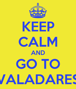 Poster: KEEP CALM AND GO TO VALADARES