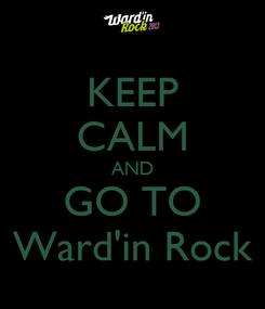 Poster: KEEP CALM AND GO TO Ward'in Rock