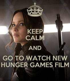Poster: KEEP CALM AND GO TO WATCH NEW HUNGER GAMES FILM