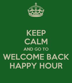 Poster: KEEP CALM AND GO TO WELCOME BACK HAPPY HOUR