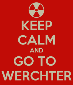 Poster: KEEP CALM AND GO TO  WERCHTER