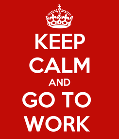 Poster: KEEP CALM AND GO TO  WORK