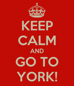 Poster: KEEP CALM AND GO TO YORK!