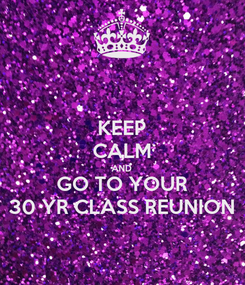 Poster: KEEP CALM AND GO TO YOUR 30 YR CLASS REUNION