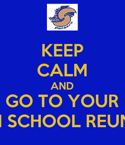 Poster: KEEP CALM AND GO TO YOUR HIGH SCHOOL REUNION
