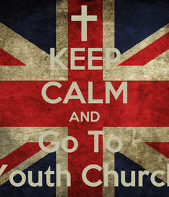 Poster: KEEP CALM AND Go To  Youth Church
