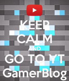 Poster: KEEP CALM AND GO TO YT GamerBlog