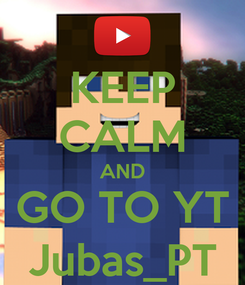 Poster: KEEP CALM AND GO TO YT Jubas_PT