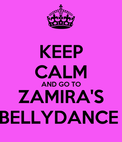 Poster: KEEP CALM AND GO TO ZAMIRA'S BELLYDANCE