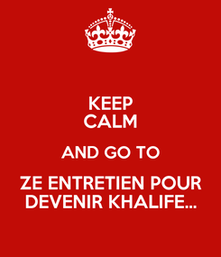 Poster: KEEP CALM AND GO TO ZE ENTRETIEN POUR DEVENIR KHALIFE...