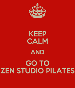 Poster: KEEP CALM AND GO TO ZEN STUDIO PILATES