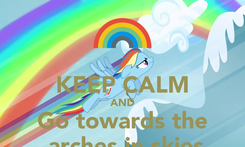 Poster:  KEEP CALM AND Go towards the  arches in skies