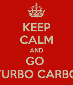 Poster: KEEP CALM AND GO  TURBO CARBO