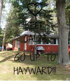 Poster: KEEP CALM AND GO UP TO HAYWARD!!!