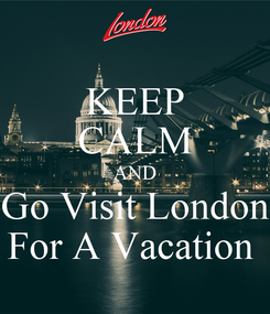 Poster: KEEP CALM AND Go Visit London For A Vacation